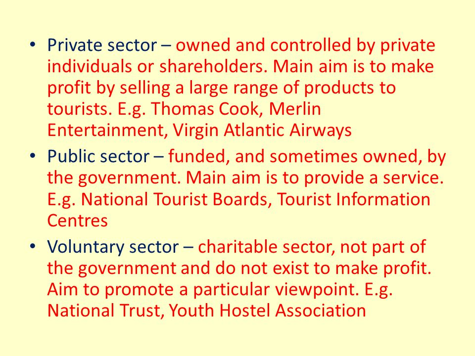 Private sector – owned and controlled by private individuals or shareholders. Main aim is to make profit by selling a large range of products to tourists. E.g. Thomas Cook, Merlin Entertainment, Virgin Atlantic Airways