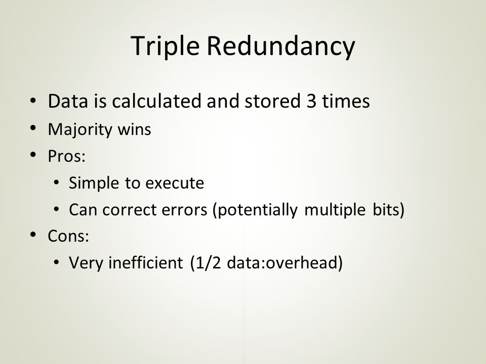 Triple Redundancy Data is calculated and stored 3 times Majority wins