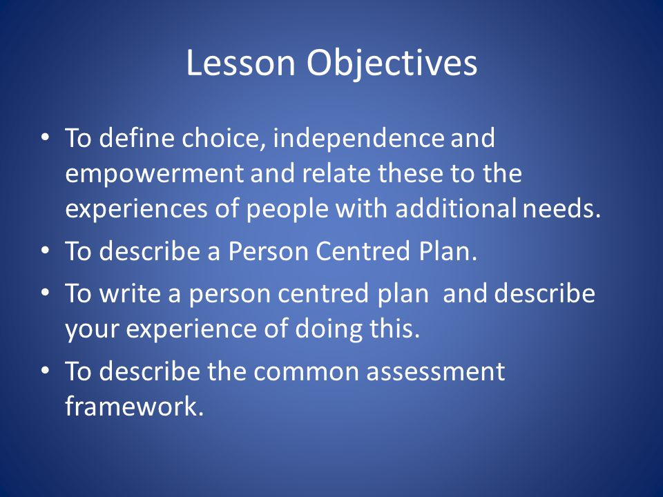 Lesson Objectives To define choice, independence and empowerment and relate these to the experiences of people with additional needs.