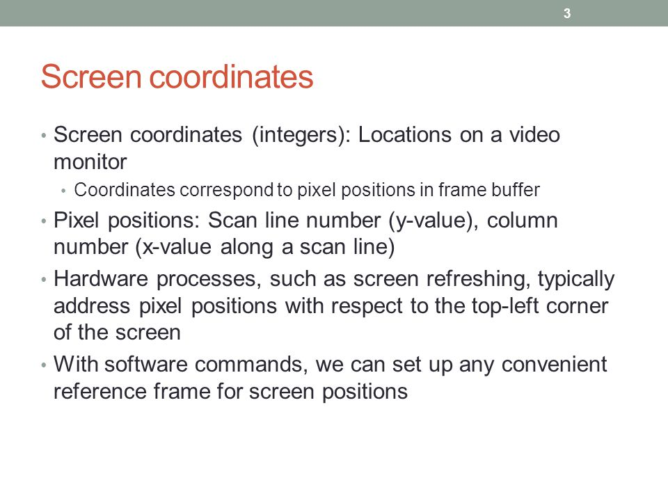 Screen coordinates Screen coordinates (integers): Locations on a video monitor. Coordinates correspond to pixel positions in frame buffer.