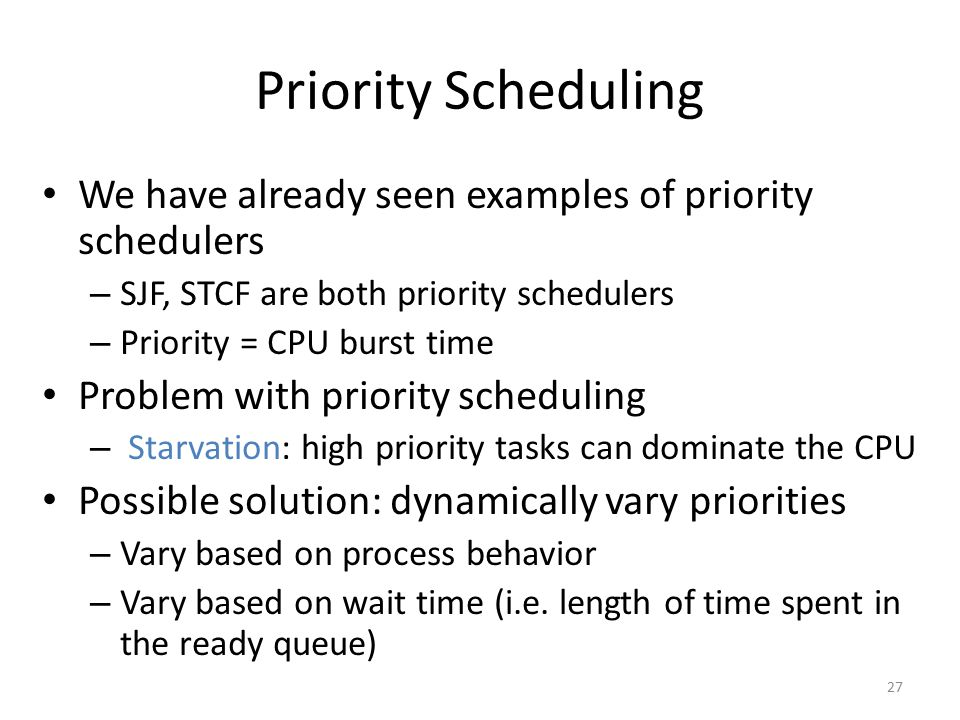 Priority Scheduling We have already seen examples of priority schedulers. SJF, STCF are both priority schedulers.