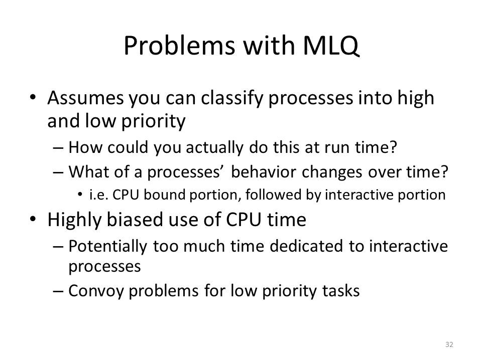 Problems with MLQ Assumes you can classify processes into high and low priority. How could you actually do this at run time