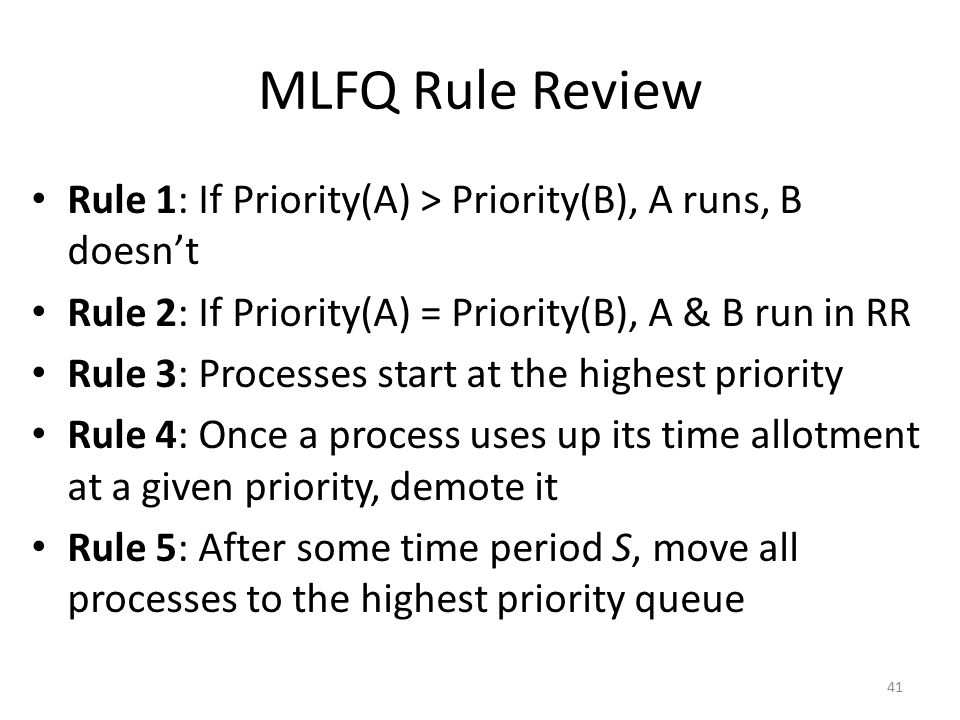 MLFQ Rule Review Rule 1: If Priority(A) > Priority(B), A runs, B doesn't. Rule 2: If Priority(A) = Priority(B), A & B run in RR.