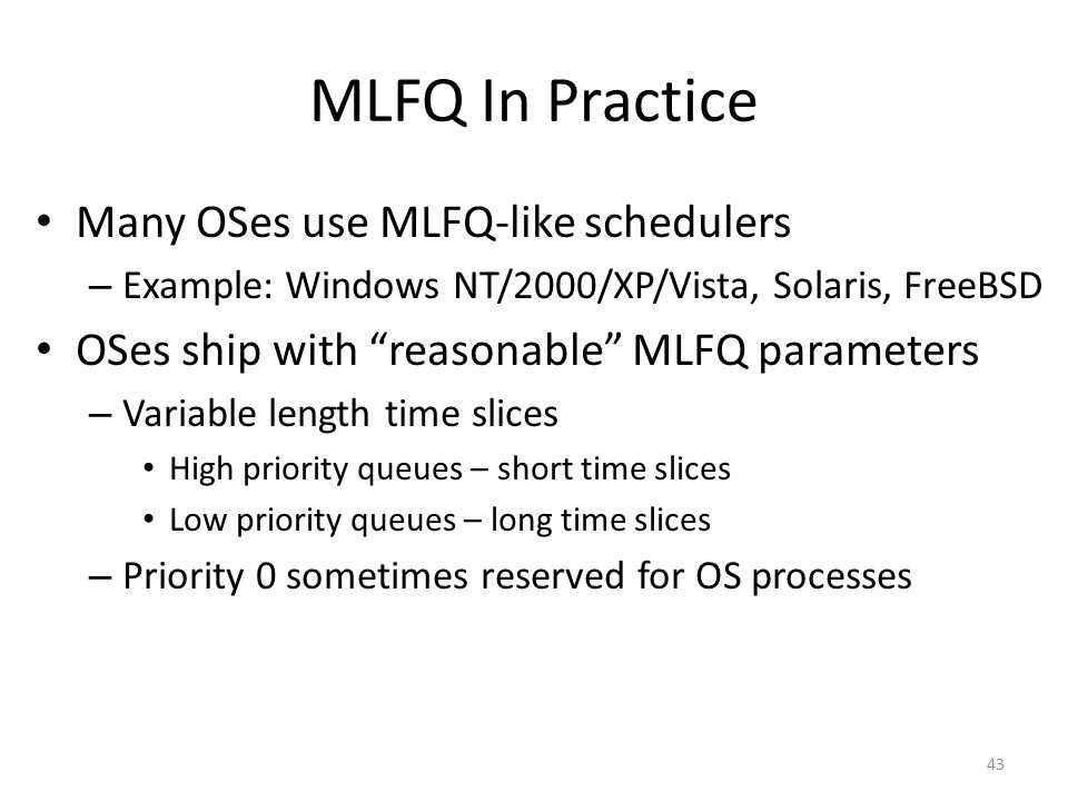 MLFQ In Practice Many OSes use MLFQ-like schedulers