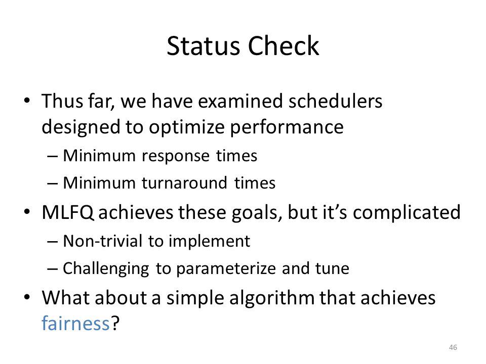Status Check Thus far, we have examined schedulers designed to optimize performance. Minimum response times.