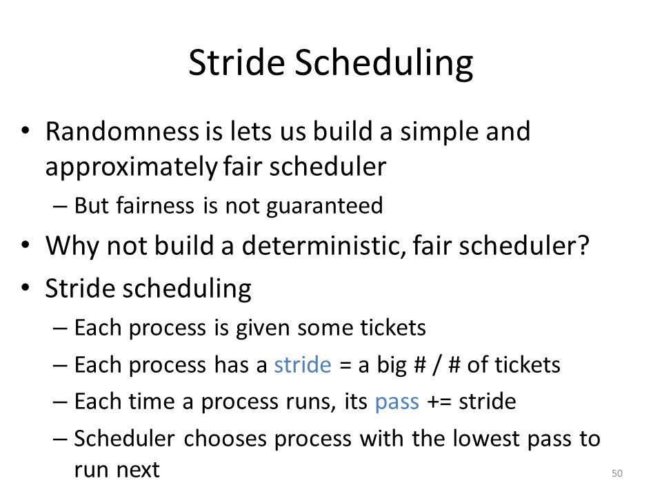 Stride Scheduling Randomness is lets us build a simple and approximately fair scheduler. But fairness is not guaranteed.