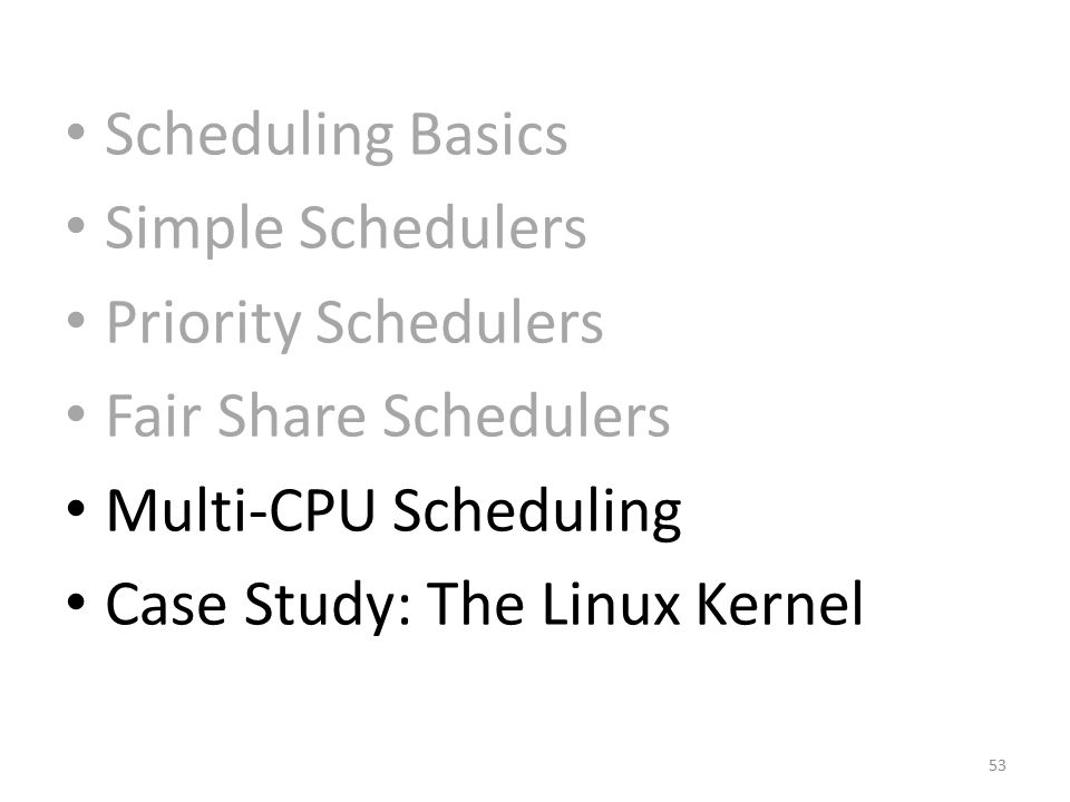 Scheduling Basics Simple Schedulers. Priority Schedulers. Fair Share Schedulers. Multi-CPU Scheduling.