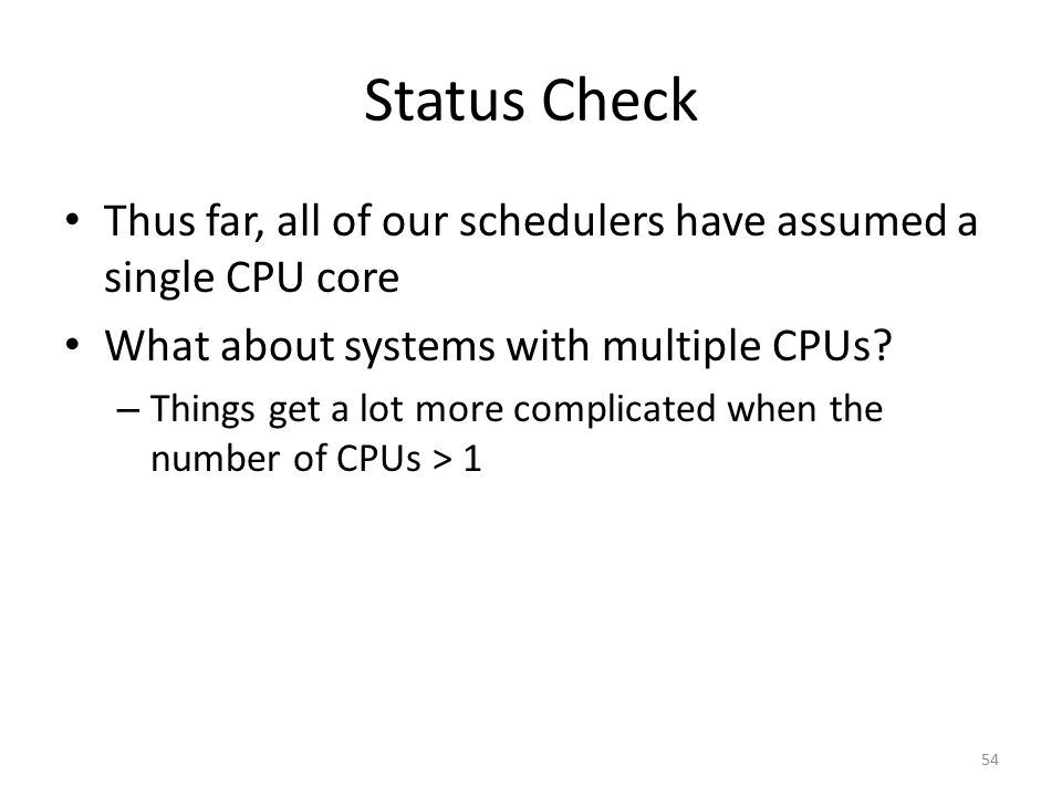 Status Check Thus far, all of our schedulers have assumed a single CPU core. What about systems with multiple CPUs