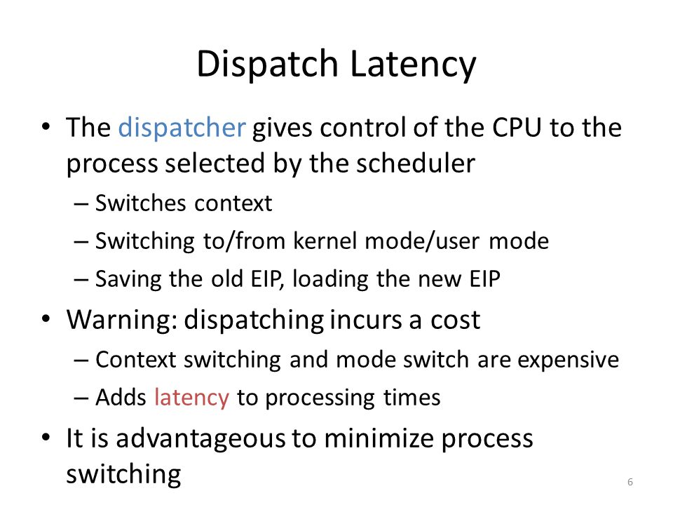 Dispatch Latency The dispatcher gives control of the CPU to the process selected by the scheduler. Switches context.