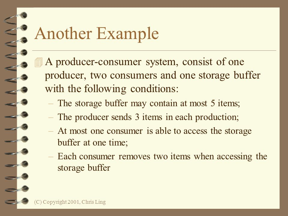 Another Example A producer-consumer system, consist of one producer, two consumers and one storage buffer with the following conditions: