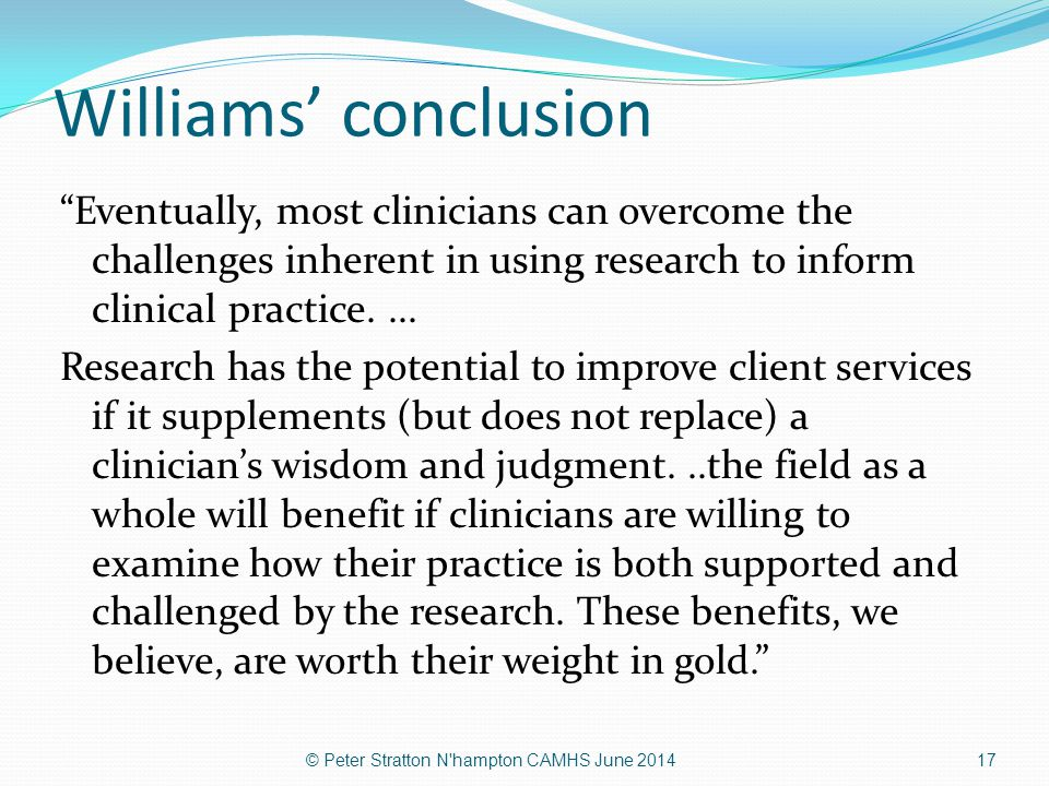 Williams' conclusion Eventually, most clinicians can overcome the challenges inherent in using research to inform clinical practice. ...