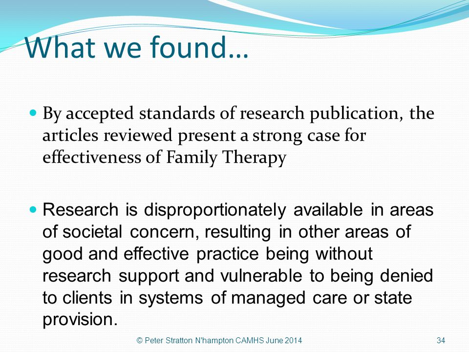 What we found… By accepted standards of research publication, the articles reviewed present a strong case for effectiveness of Family Therapy.