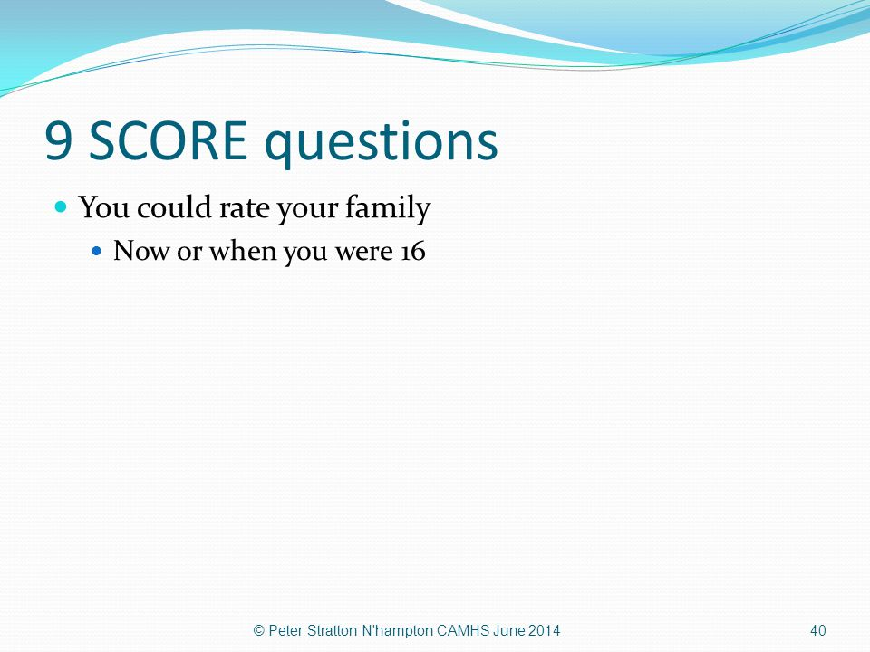9 SCORE questions You could rate your family Now or when you were 16