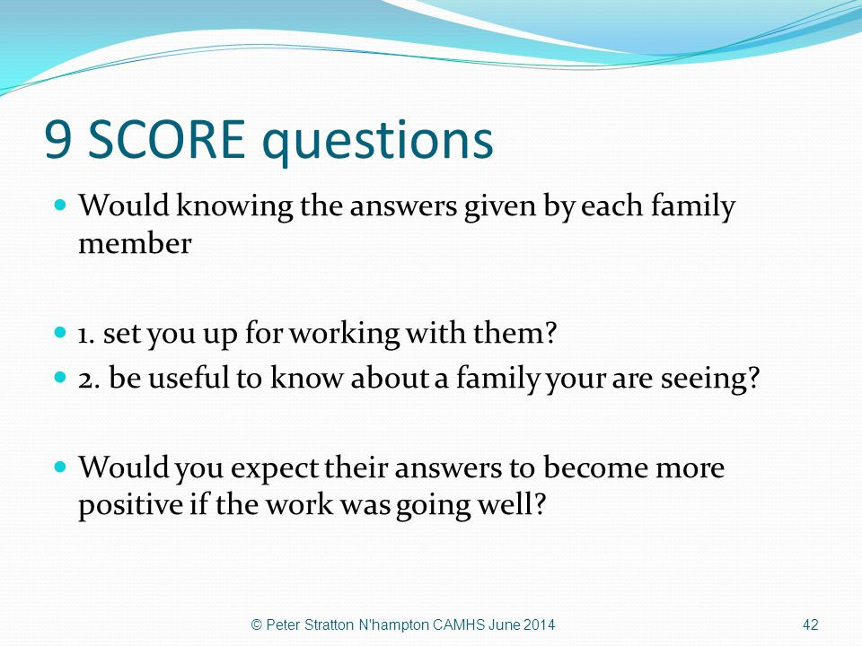 9 SCORE questions Would knowing the answers given by each family member. 1. set you up for working with them