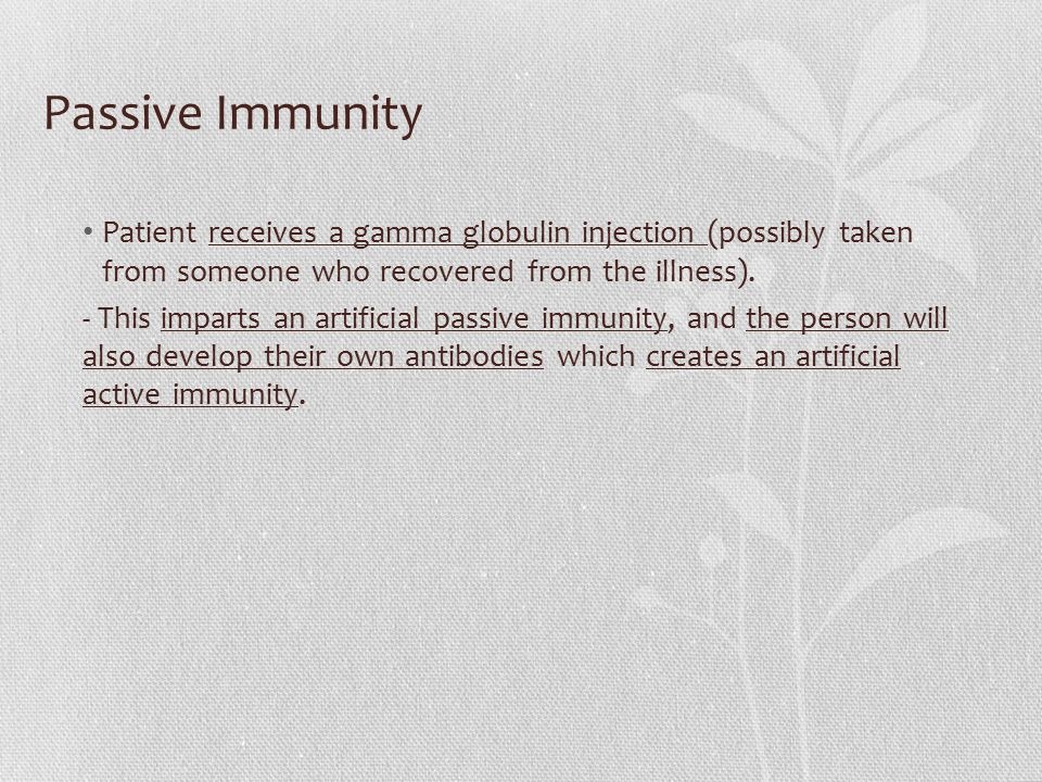 Passive Immunity Patient receives a gamma globulin injection (possibly taken from someone who recovered from the illness).