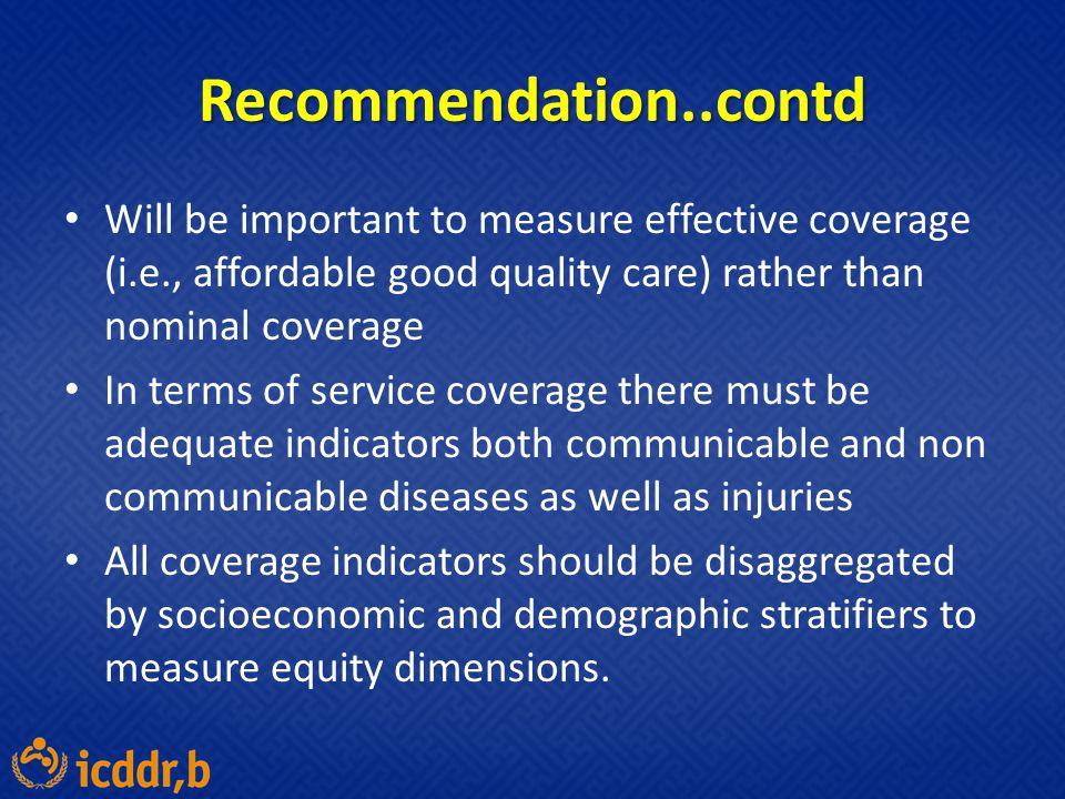 Recommendation..contd Will be important to measure effective coverage (i.e., affordable good quality care) rather than nominal coverage.