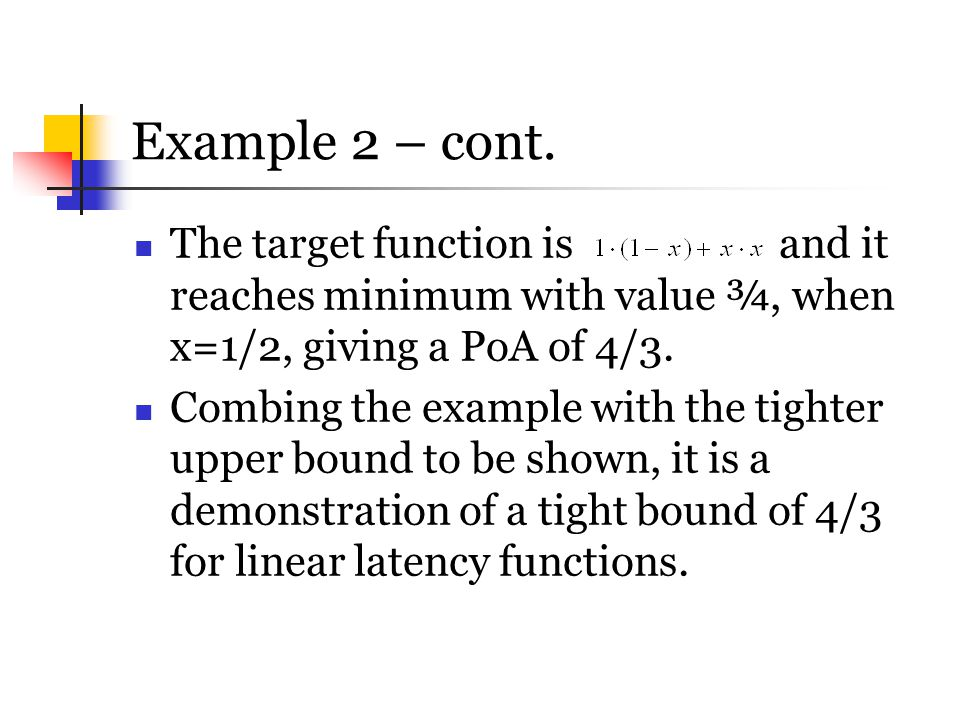 Example 2 – cont. The target function is and it reaches minimum with value ¾, when x=1/2, giving a PoA of 4/3.