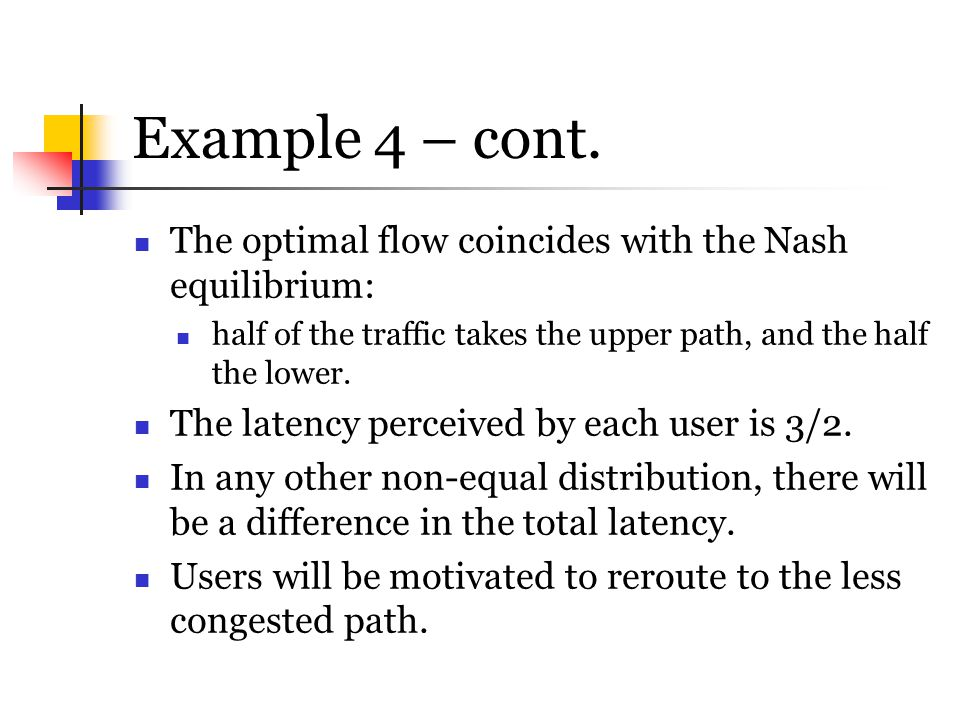 Example 4 – cont. The optimal flow coincides with the Nash equilibrium: half of the traffic takes the upper path, and the half the lower.