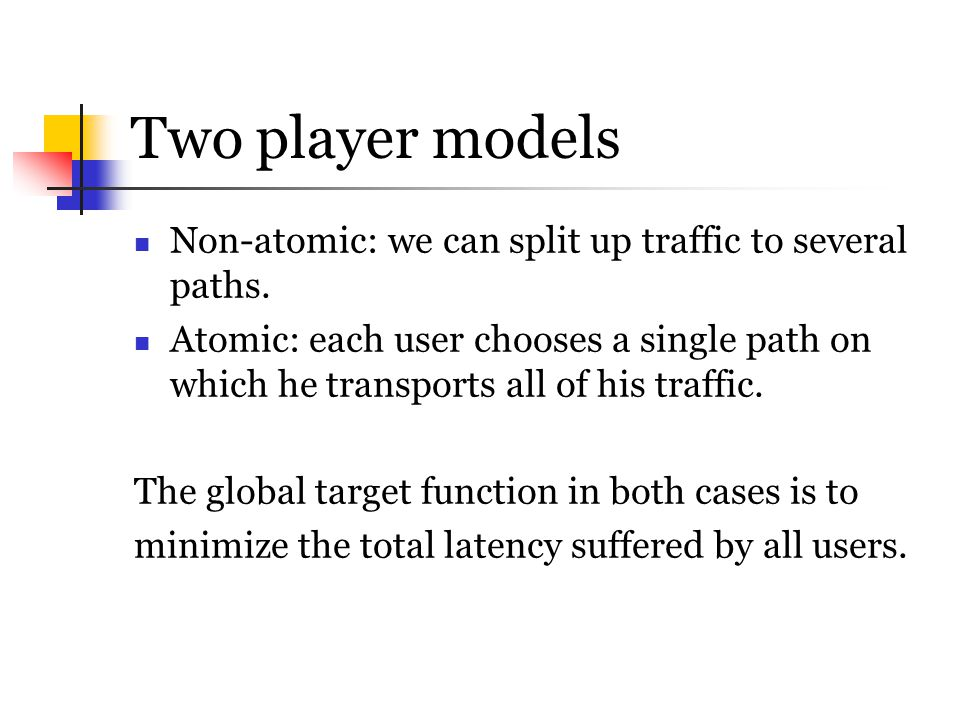 Two player models Non-atomic: we can split up traffic to several paths.