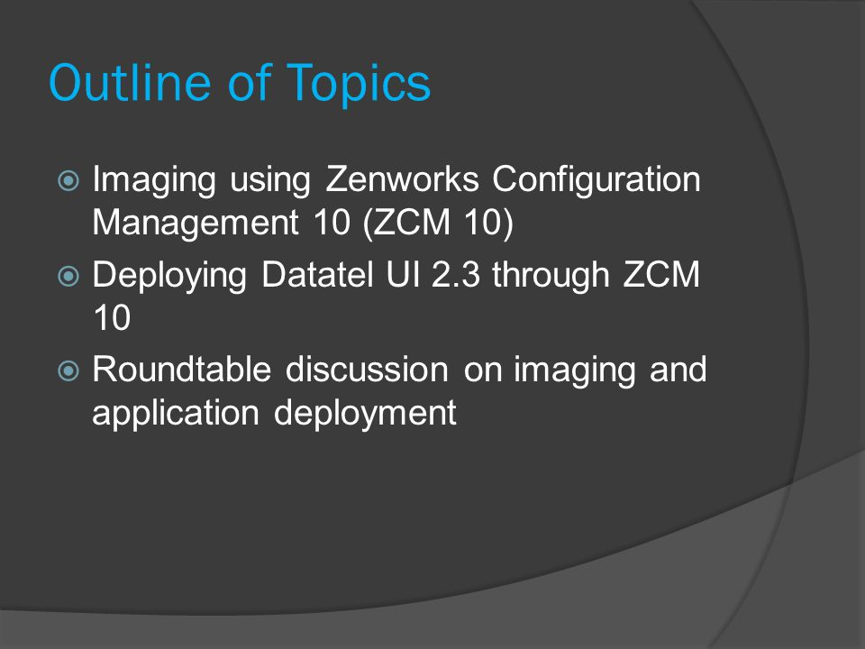 Outline of Topics Imaging using Zenworks Configuration Management 10 (ZCM 10) Deploying Datatel UI 2.3 through ZCM 10.