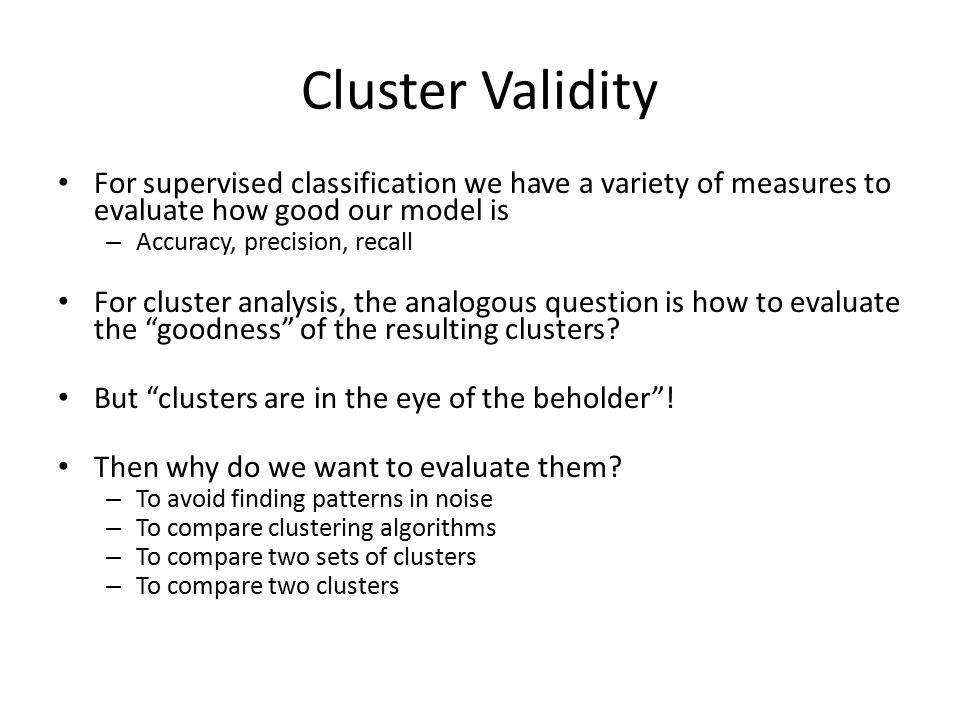 Cluster Validity For supervised classification we have a variety of measures to evaluate how good our model is.