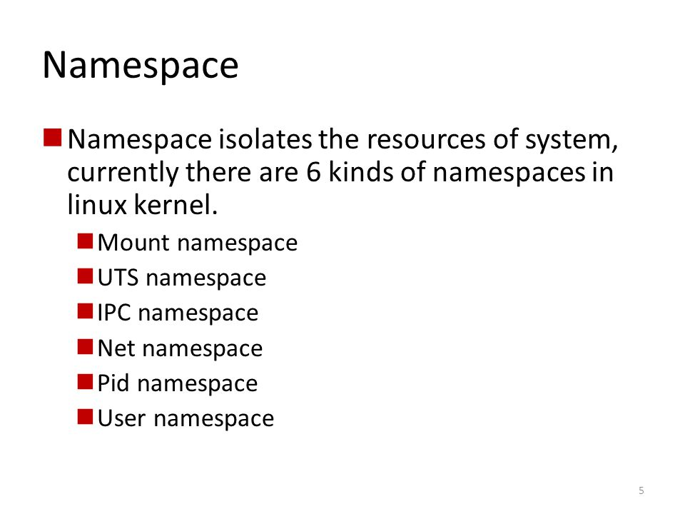Namespace Namespace isolates the resources of system, currently there are 6 kinds of namespaces in linux kernel.