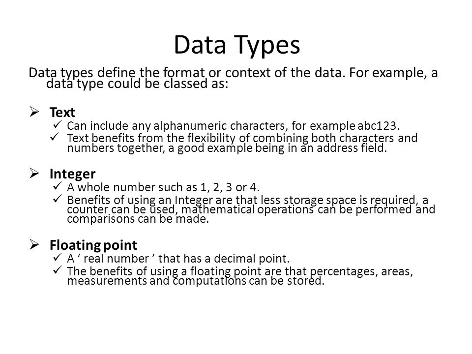 Data Types Data types define the format or context of the data. For example, a data type could be classed as: