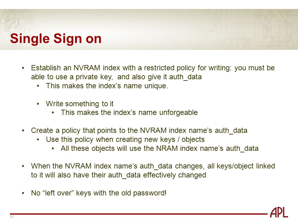 Single Sign on Establish an NVRAM index with a restricted policy for writing: you must be able to use a private key, and also give it auth_data.