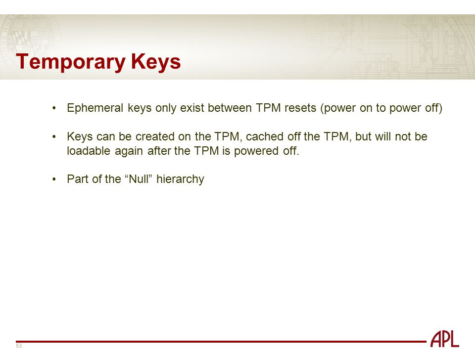 Temporary Keys Ephemeral keys only exist between TPM resets (power on to power off)