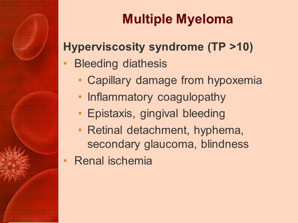 Multiple Myeloma Hyperviscosity syndrome (TP >10)