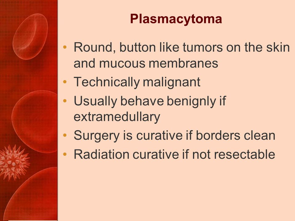 Plasmacytoma Round, button like tumors on the skin and mucous membranes. Technically malignant. Usually behave benignly if extramedullary.