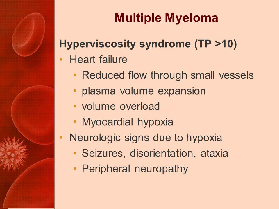 Multiple Myeloma Hyperviscosity syndrome (TP >10) Heart failure