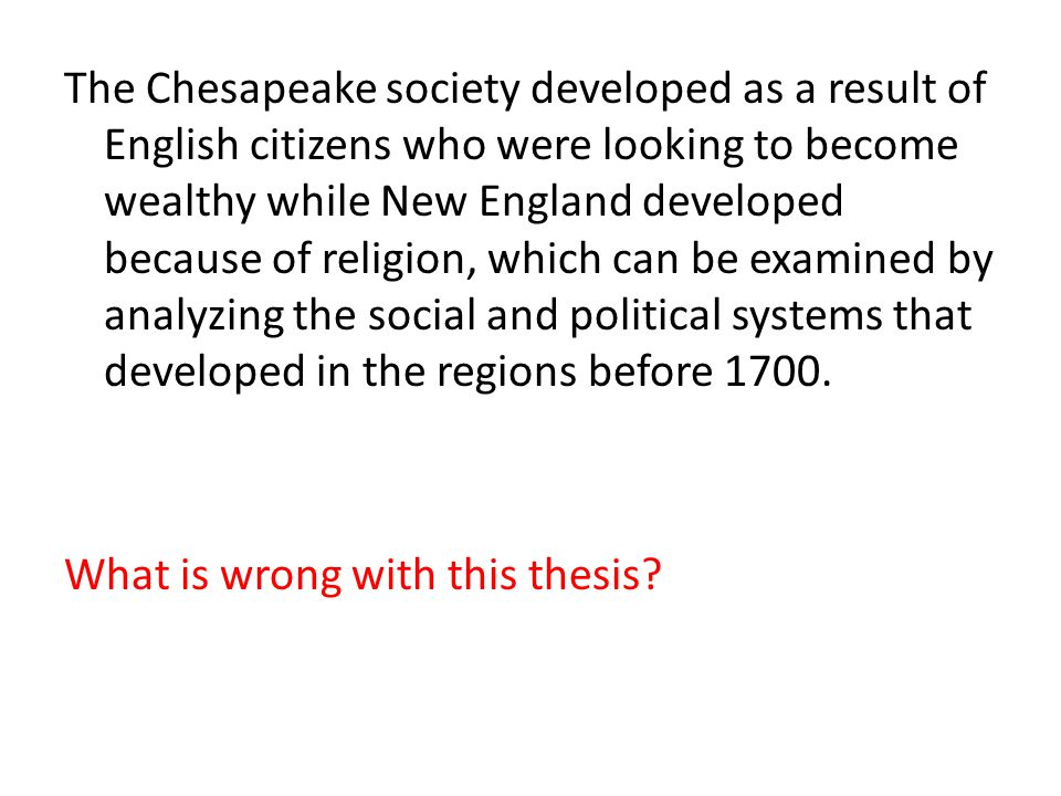 The Chesapeake society developed as a result of English citizens who were looking to become wealthy while New England developed because of religion, which can be examined by analyzing the social and political systems that developed in the regions before 1700.
