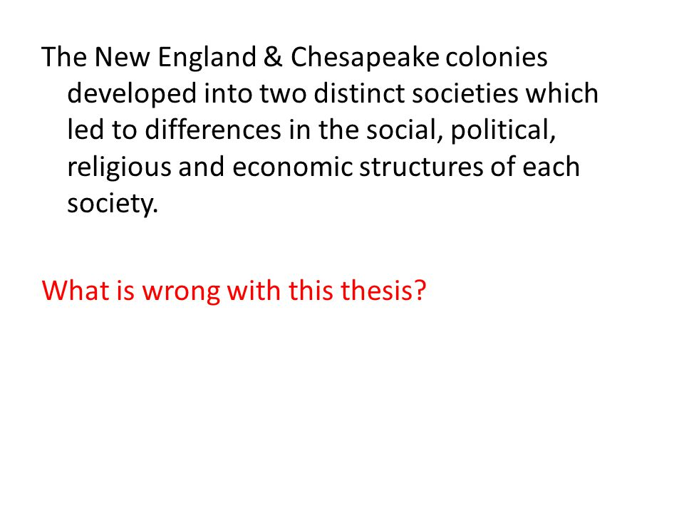 The New England & Chesapeake colonies developed into two distinct societies which led to differences in the social, political, religious and economic structures of each society.