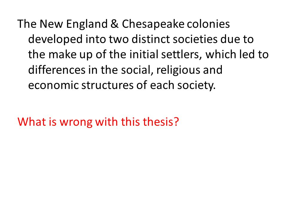 The New England & Chesapeake colonies developed into two distinct societies due to the make up of the initial settlers, which led to differences in the social, religious and economic structures of each society.