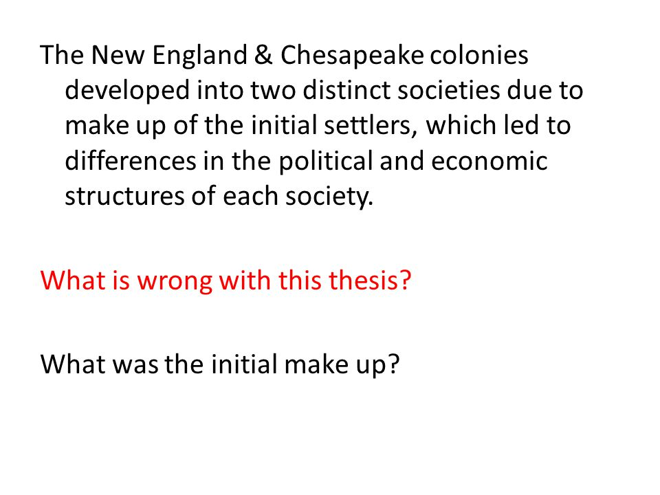 The New England & Chesapeake colonies developed into two distinct societies due to make up of the initial settlers, which led to differences in the political and economic structures of each society.