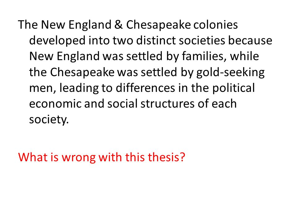 The New England & Chesapeake colonies developed into two distinct societies because New England was settled by families, while the Chesapeake was settled by gold-seeking men, leading to differences in the political economic and social structures of each society.