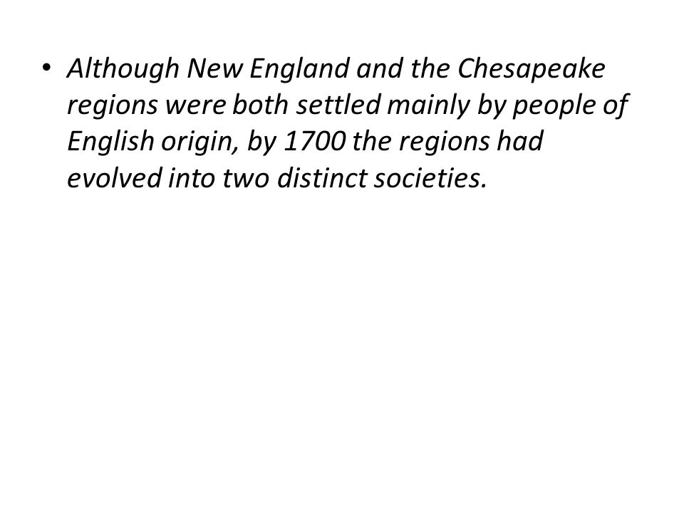 Although New England and the Chesapeake regions were both settled mainly by people of English origin, by 1700 the regions had evolved into two distinct societies.
