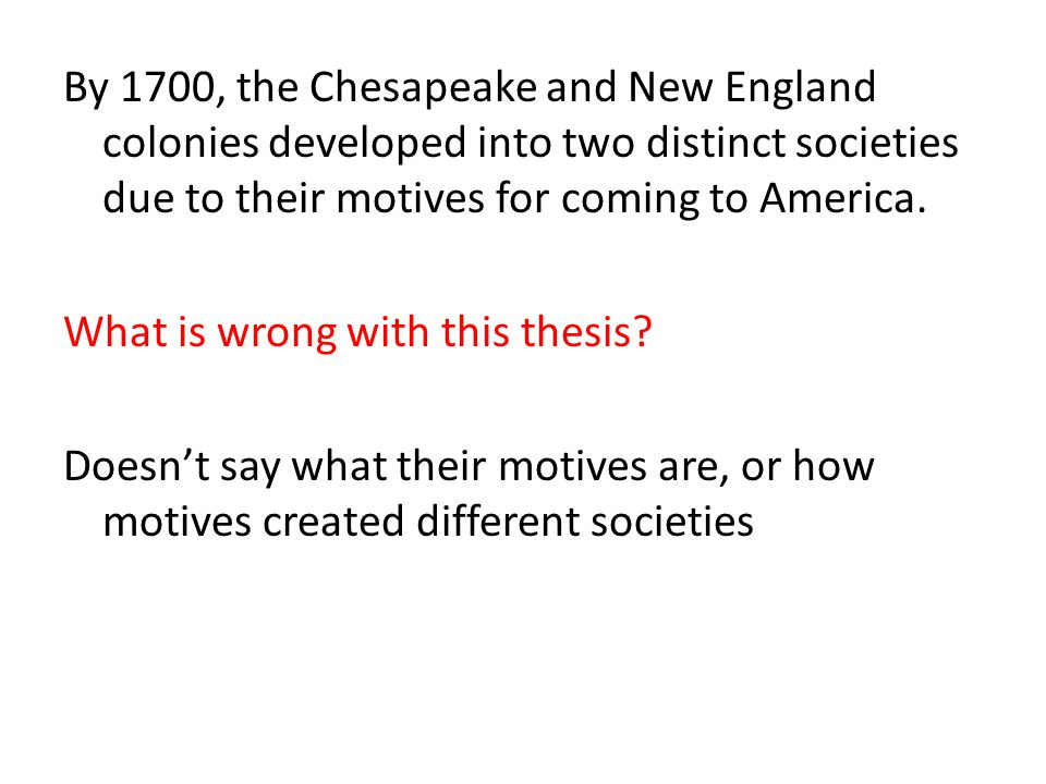 By 1700, the Chesapeake and New England colonies developed into two distinct societies due to their motives for coming to America.