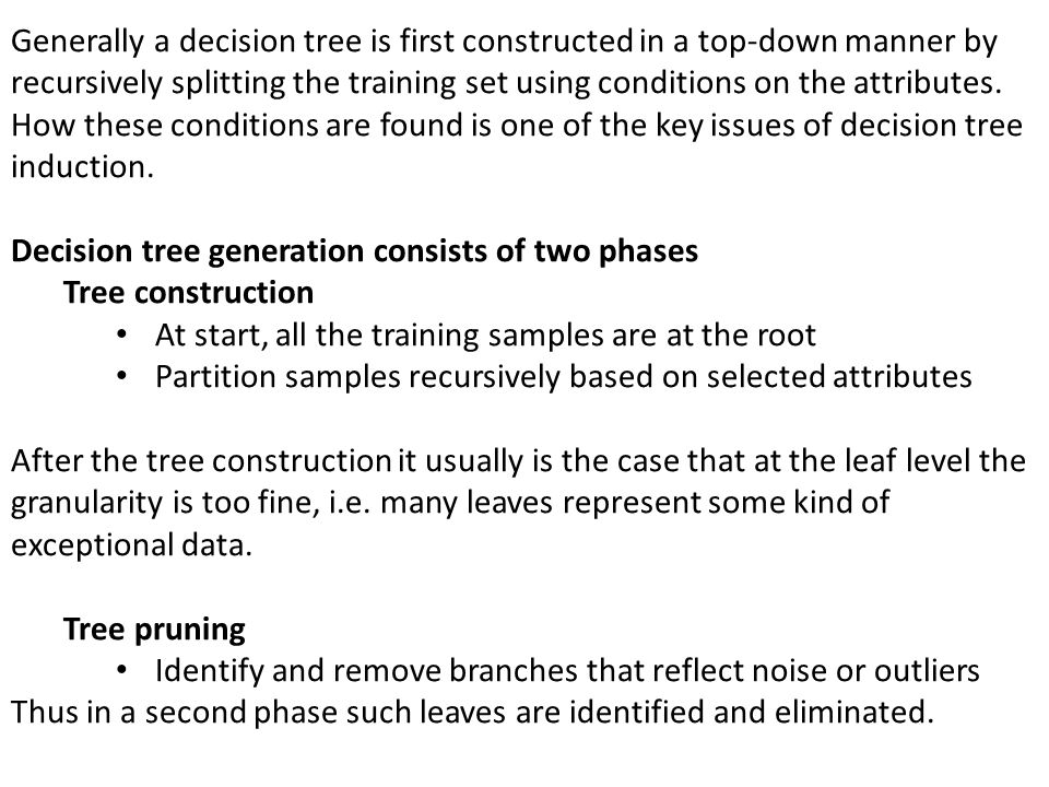 Generally a decision tree is first constructed in a top-down manner by recursively splitting the training set using conditions on the attributes.