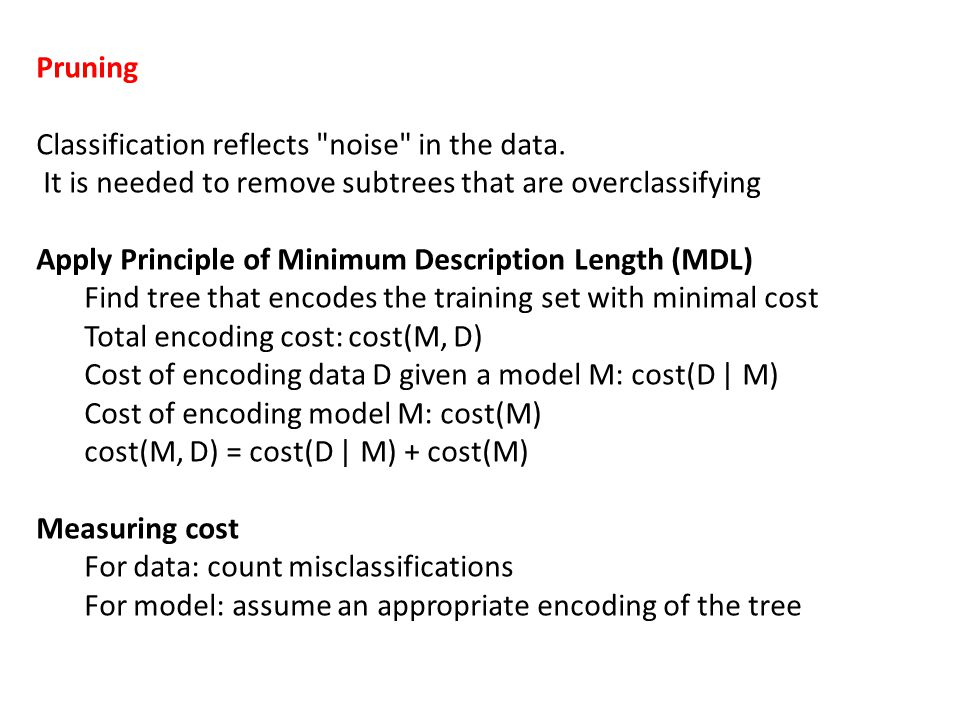 Pruning Classification reflects noise in the data. It is needed to remove subtrees that are overclassifying.
