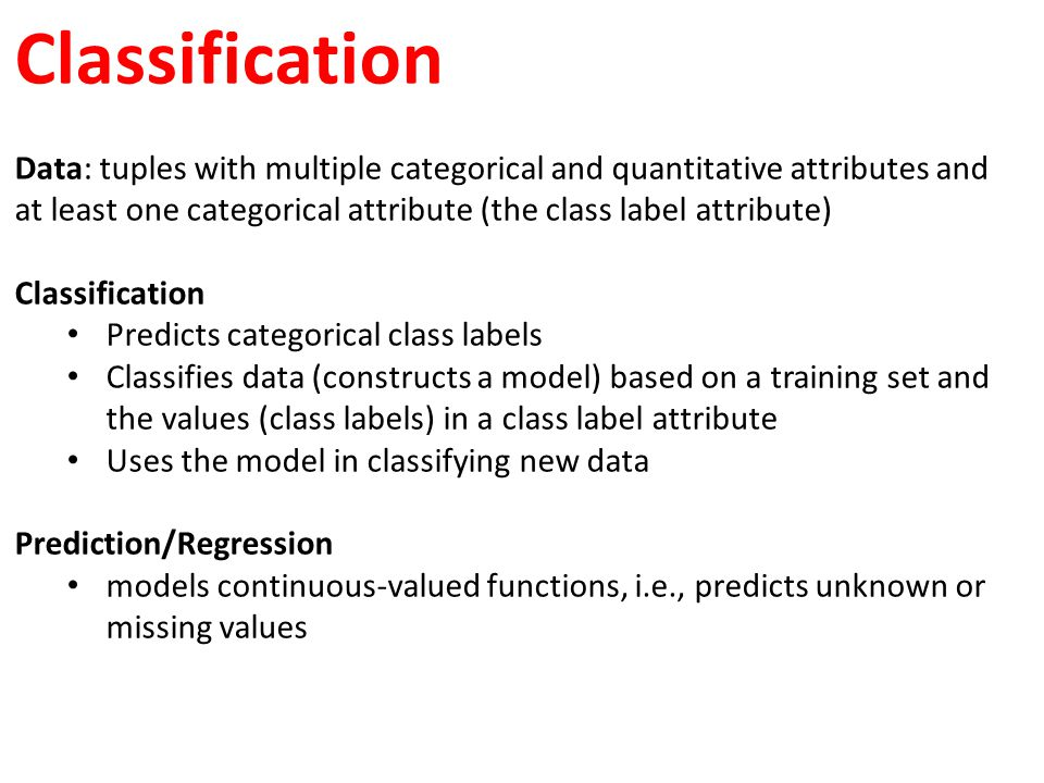Classification Data: tuples with multiple categorical and quantitative attributes and at least one categorical attribute (the class label attribute)