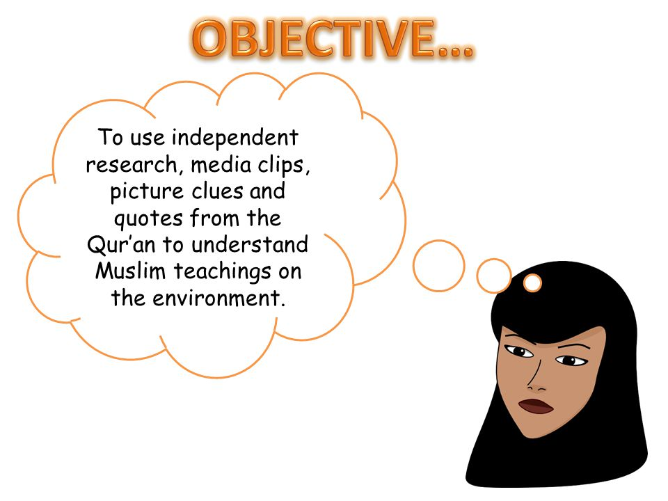 OBJECTIVE… To use independent research, media clips, picture clues and quotes from the Qur'an to understand Muslim teachings on the environment.