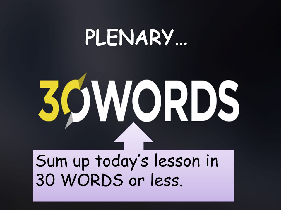 PLENARY… Sum up today's lesson in 30 WORDS or less.