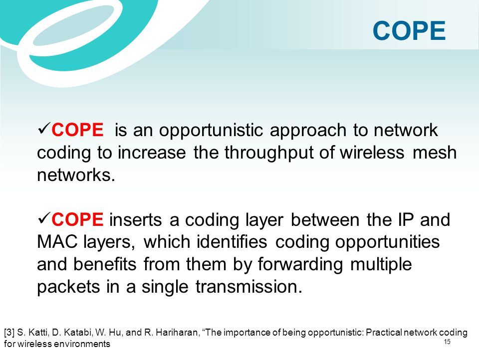 COPE COPE is an opportunistic approach to network coding to increase the throughput of wireless mesh networks.