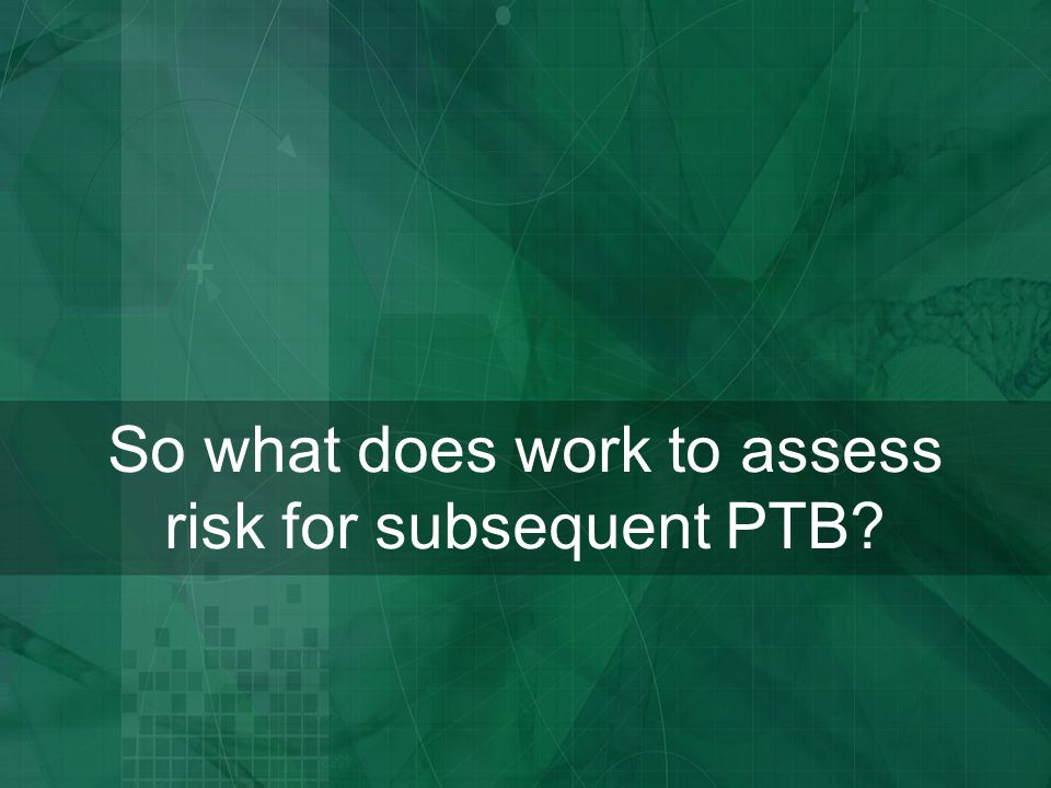 So what does work to assess risk for subsequent PTB
