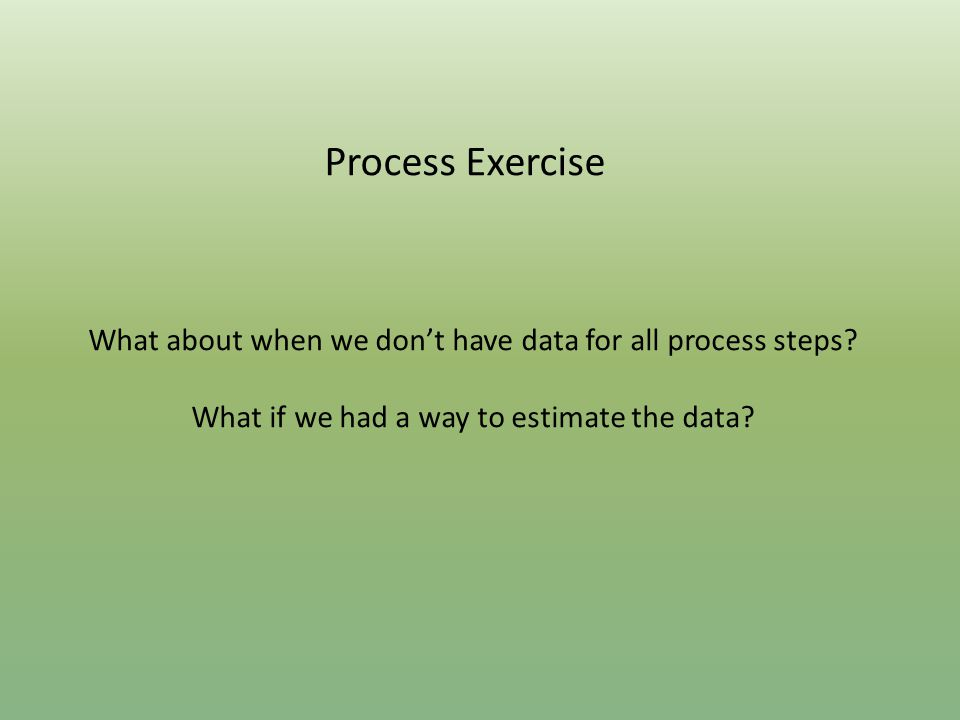 Process Exercise What about when we don't have data for all process steps.