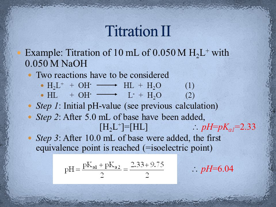 Titration II Example: Titration of 10 mL of 0.050 M H2L+ with 0.050 M NaOH. Two reactions have to be considered.