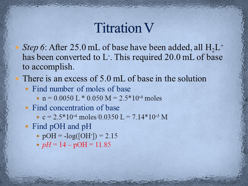 Titration V Step 6: After 25.0 mL of base have been added, all H2L+ has been converted to L-. This required 20.0 mL of base to accomplish.