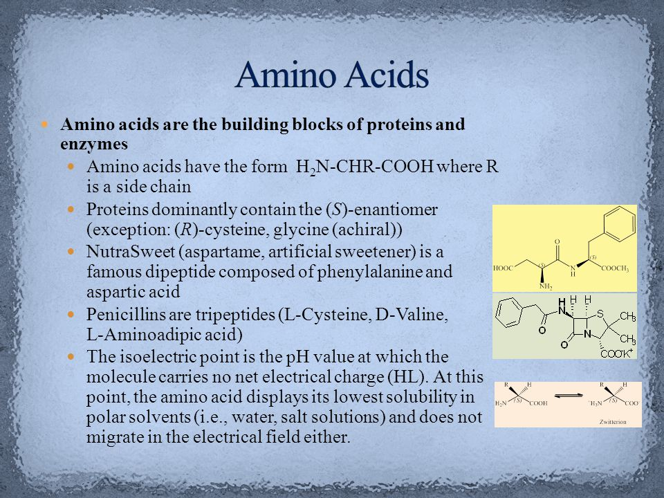 Amino Acids Amino acids are the building blocks of proteins and enzymes. Amino acids have the form H2N-CHR-COOH where R is a side chain.